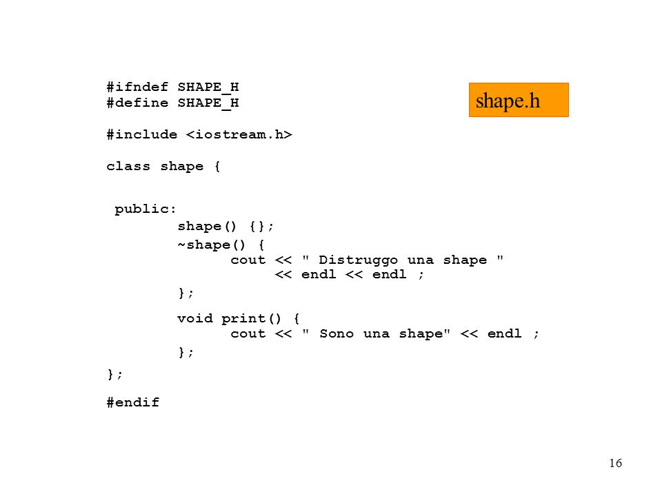 16 #ifndef SHAPE_H #define SHAPE_H #include class shape { public: shape() {}; ~shape() { cout << Distruggo una shape << endl << endl ; }; void print() { cout << Sono una shape << endl ; }; #endif shape.h