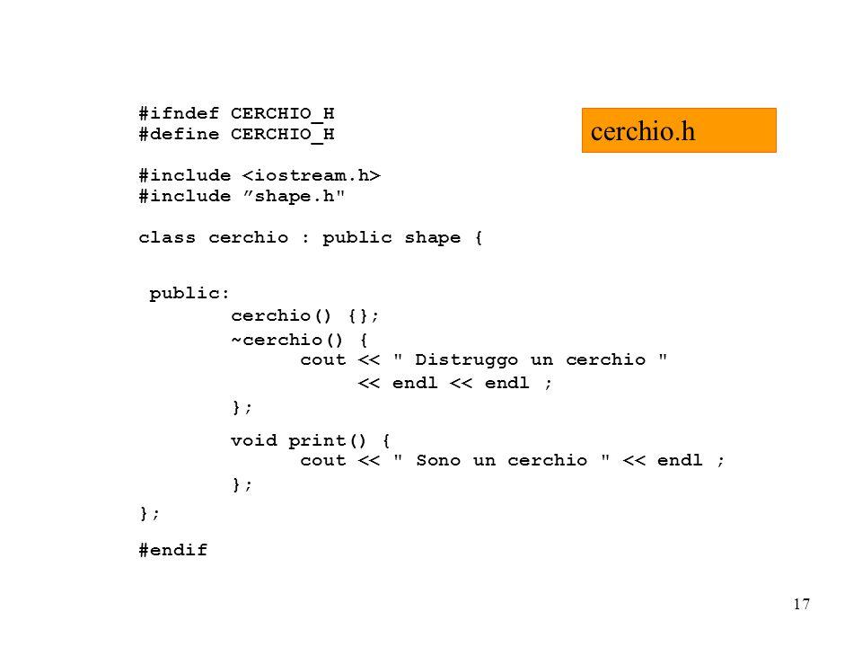 17 #ifndef CERCHIO_H #define CERCHIO_H #include #include shape.h class cerchio : public shape { public: cerchio() {}; ~cerchio() { cout << Distruggo un cerchio << endl << endl ; }; void print() { cout << Sono un cerchio << endl ; }; #endif cerchio.h
