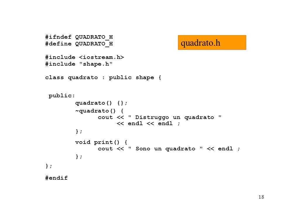 18 #ifndef QUADRATO_H #define QUADRATO_H #include #include shape.h class quadrato : public shape { public: quadrato() {}; ~quadrato() { cout << Distruggo un quadrato << endl << endl ; }; void print() { cout << Sono un quadrato << endl ; }; #endif quadrato.h