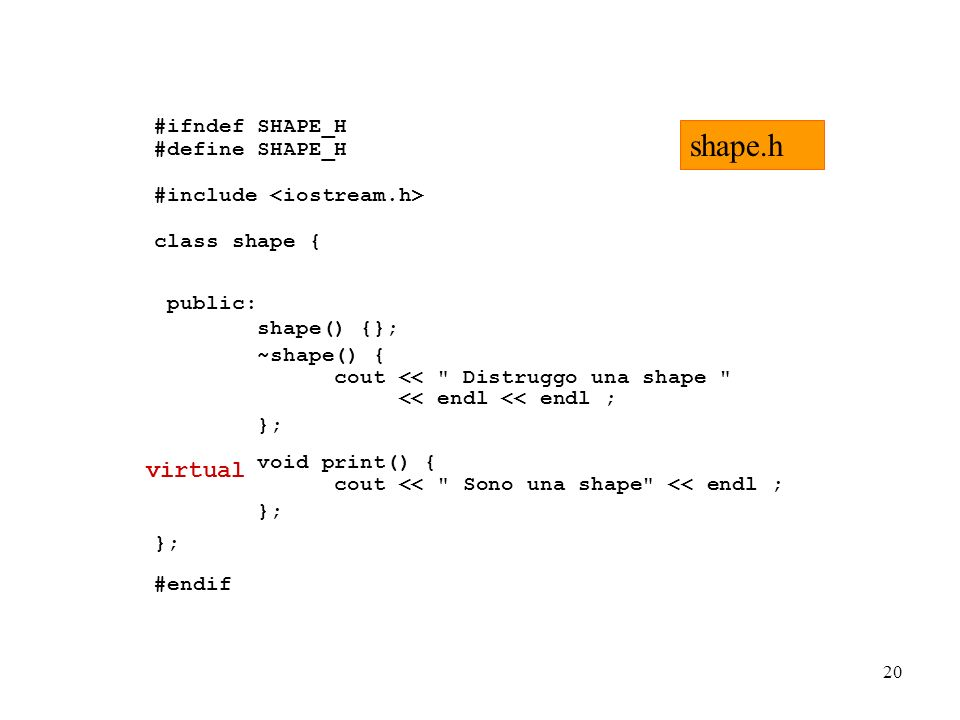 20 #ifndef SHAPE_H #define SHAPE_H #include class shape { public: shape() {}; ~shape() { cout << Distruggo una shape << endl << endl ; }; void print() { cout << Sono una shape << endl ; }; #endif shape.h virtual