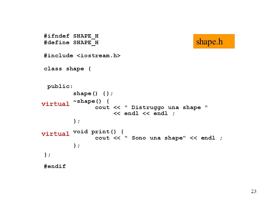 23 #ifndef SHAPE_H #define SHAPE_H #include class shape { public: shape() {}; ~shape() { cout << Distruggo una shape << endl << endl ; }; void print() { cout << Sono una shape << endl ; }; #endif shape.h virtual