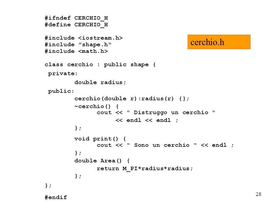 28 #ifndef CERCHIO_H #define CERCHIO_H #include #include shape.h #include class cerchio : public shape { private: double radius; public: cerchio(double r):radius(r) {}; ~cerchio() { cout << Distruggo un cerchio << endl << endl ; }; void print() { cout << Sono un cerchio << endl ; }; double Area() { return M_PI*radius*radius; }; #endif cerchio.h