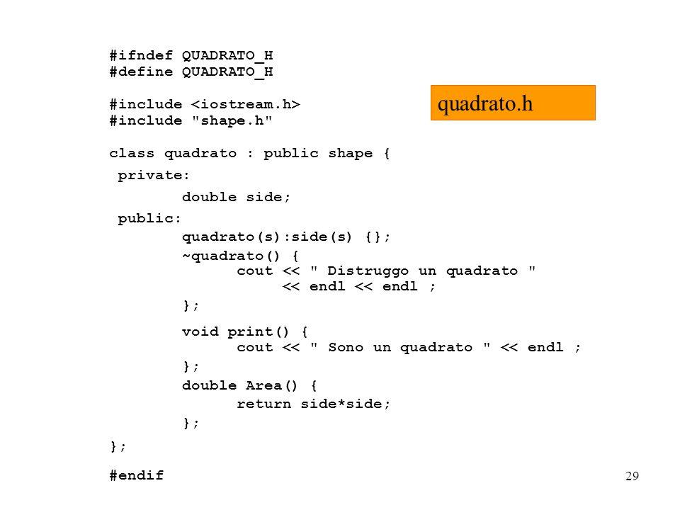 29 #ifndef QUADRATO_H #define QUADRATO_H #include #include shape.h class quadrato : public shape { private: double side; public: quadrato(s):side(s) {}; ~quadrato() { cout << Distruggo un quadrato << endl << endl ; }; void print() { cout << Sono un quadrato << endl ; }; double Area() { return side*side; }; #endif quadrato.h