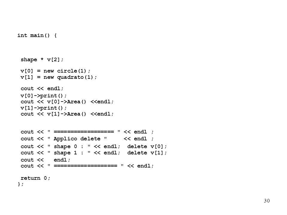 30 int main() { shape * v[2]; v[0] = new circle(1); v[1] = new quadrato(1); cout << endl; v[0]->print(); cout Area() <<endl; v[1]->print(); cout Area() <<endl; cout << ================== << endl ; cout << Applico delete << endl ; cout << shape 0 : << endl; delete v[0]; cout << shape 1 : << endl; delete v[1]; cout << endl; cout << =================== << endl; return 0; };