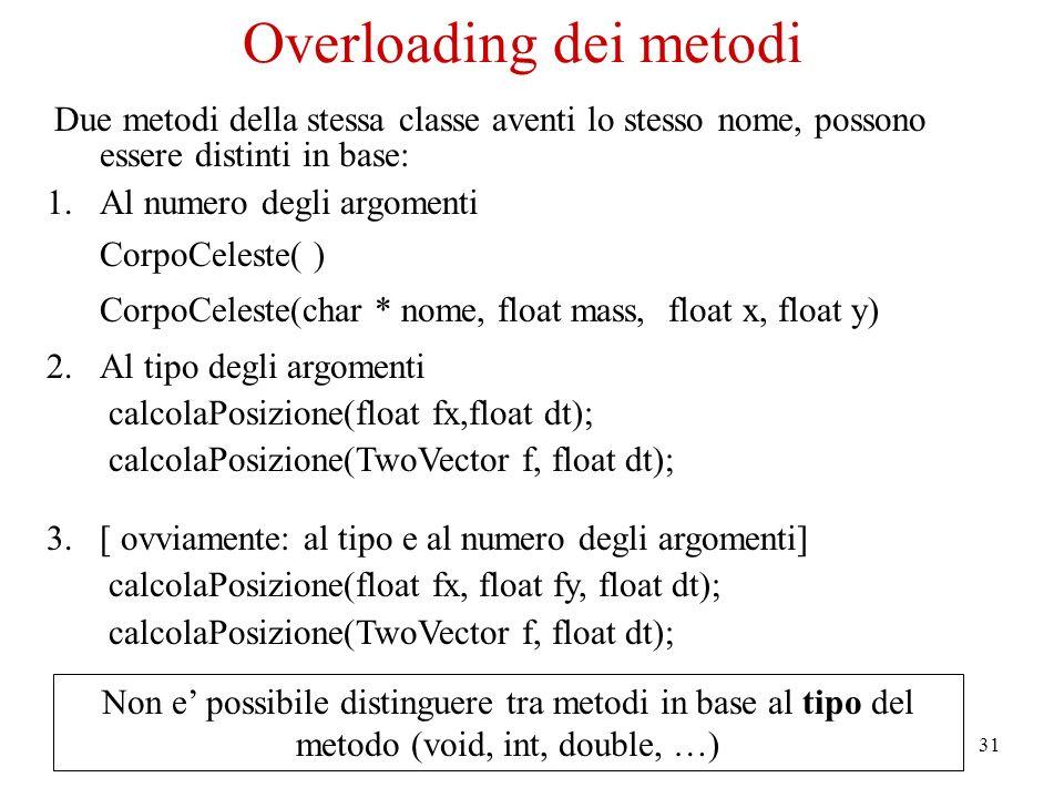 31 Due metodi della stessa classe aventi lo stesso nome, possono essere distinti in base: 1.Al numero degli argomenti CorpoCeleste( ) CorpoCeleste(char * nome, float mass, float x, float y) 2.Al tipo degli argomenti calcolaPosizione(float fx,float dt); calcolaPosizione(TwoVector f, float dt); 3.[ ovviamente: al tipo e al numero degli argomenti] calcolaPosizione(float fx, float fy, float dt); calcolaPosizione(TwoVector f, float dt); Non e possibile distinguere tra metodi in base al tipo del metodo (void, int, double, …) Overloading dei metodi