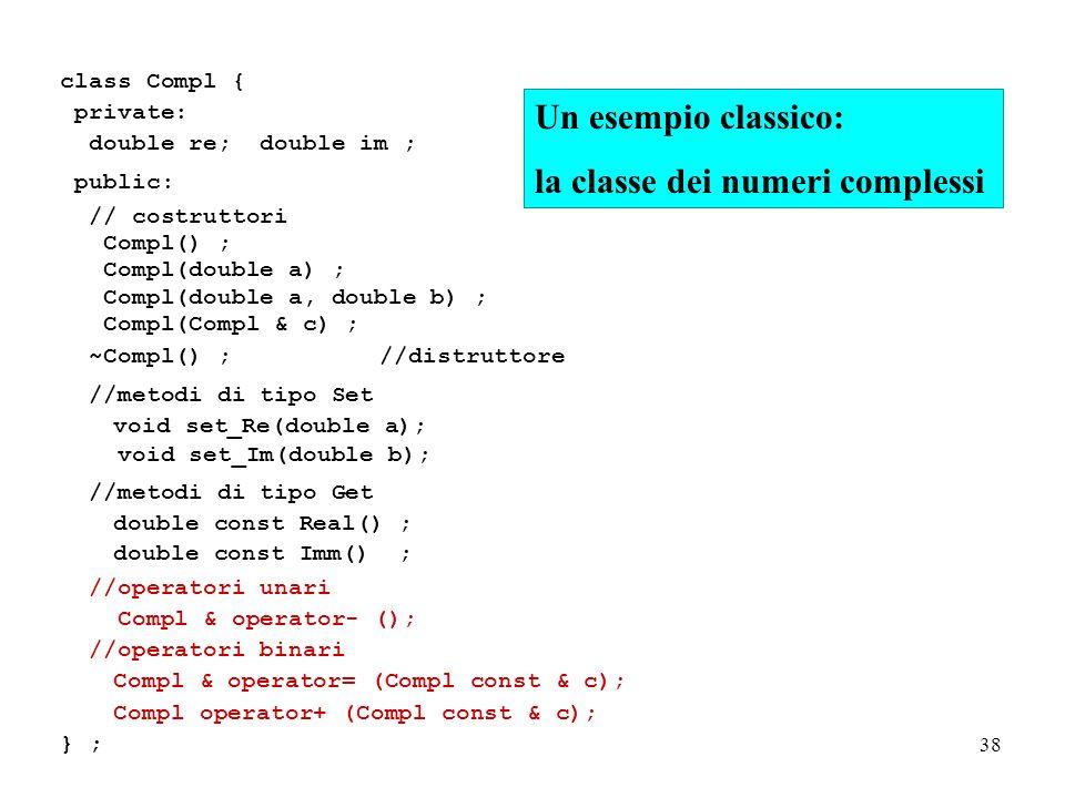 38 class Compl { private: double re; double im ; public: // costruttori Compl() ; Compl(double a) ; Compl(double a, double b) ; Compl(Compl & c) ; ~Compl() ;//distruttore //metodi di tipo Set void set_Re(double a); void set_Im(double b); //metodi di tipo Get double const Real() ; double const Imm() ; //operatori unari Compl & operator- (); //operatori binari Compl & operator= (Compl const & c); Compl operator+ (Compl const & c); } ; Un esempio classico: la classe dei numeri complessi