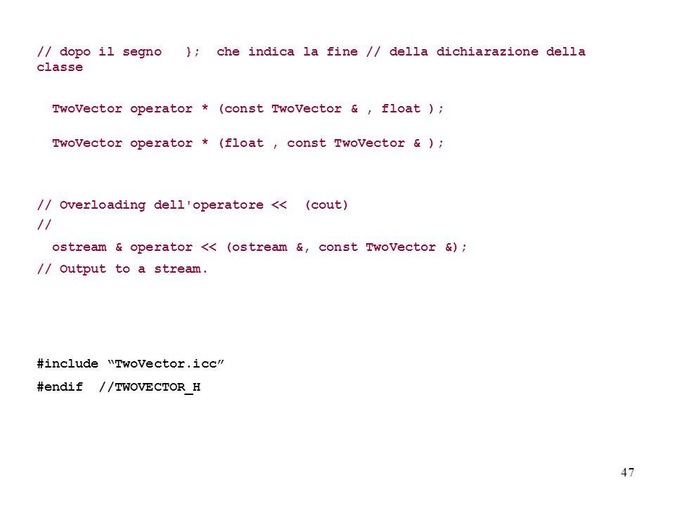 47 // dopo il segno }; che indica la fine // della dichiarazione della classe TwoVector operator * (const TwoVector &, float ); TwoVector operator * (float, const TwoVector & ); // Overloading dell operatore << (cout) // ostream & operator << (ostream &, const TwoVector &); // Output to a stream.