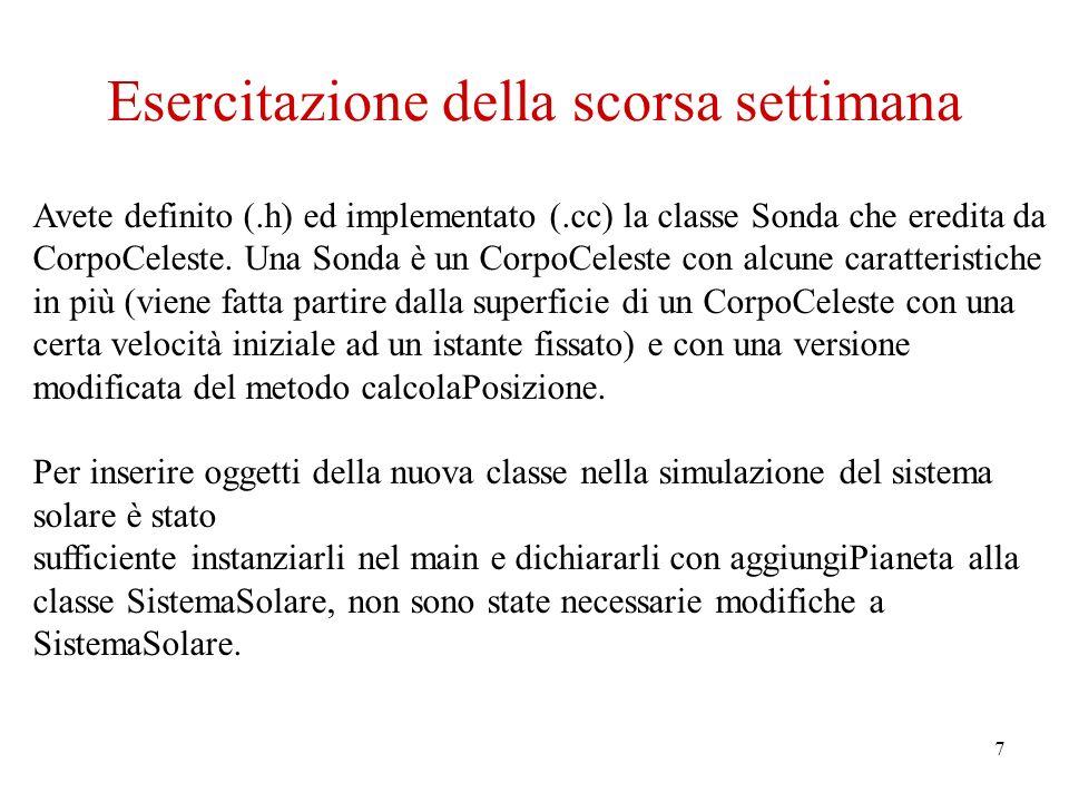 7 Esercitazione della scorsa settimana Avete definito (.h) ed implementato (.cc) la classe Sonda che eredita da CorpoCeleste.