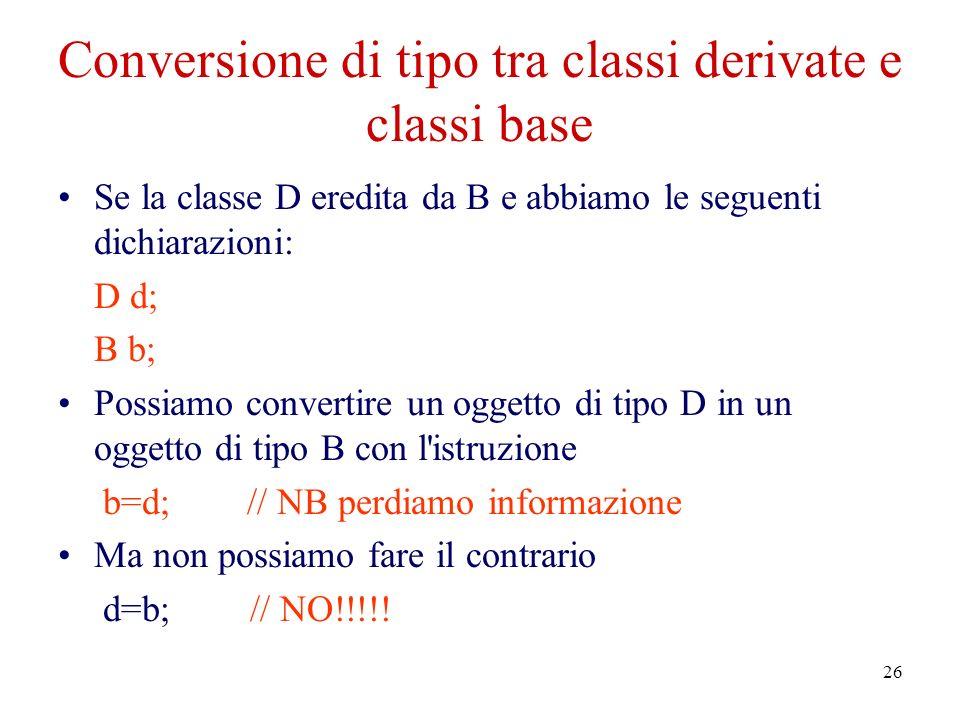 26 Conversione di tipo tra classi derivate e classi base Se la classe D eredita da B e abbiamo le seguenti dichiarazioni: D d; B b; Possiamo convertire un oggetto di tipo D in un oggetto di tipo B con l istruzione b=d; // NB perdiamo informazione Ma non possiamo fare il contrario d=b;// NO!!!!!