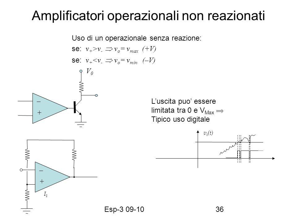 Esp-3 09-1036 Amplificatori operazionali non reazionati v i (t) V0V0 V1V1 I1I1 Uso di un operazionale senza reazione: se: v + >v - v o = v max (+V) se