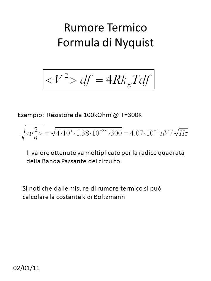 Rumore Termico Formula di Nyquist 02/01/11 Esempio: Resistore da 100kOhm @ T=300K Si noti che dalle misure di rumore termico si può calcolare la costante k di Boltzmann Il valore ottenuto va moltiplicato per la radice quadrata della Banda Passante del circuito.