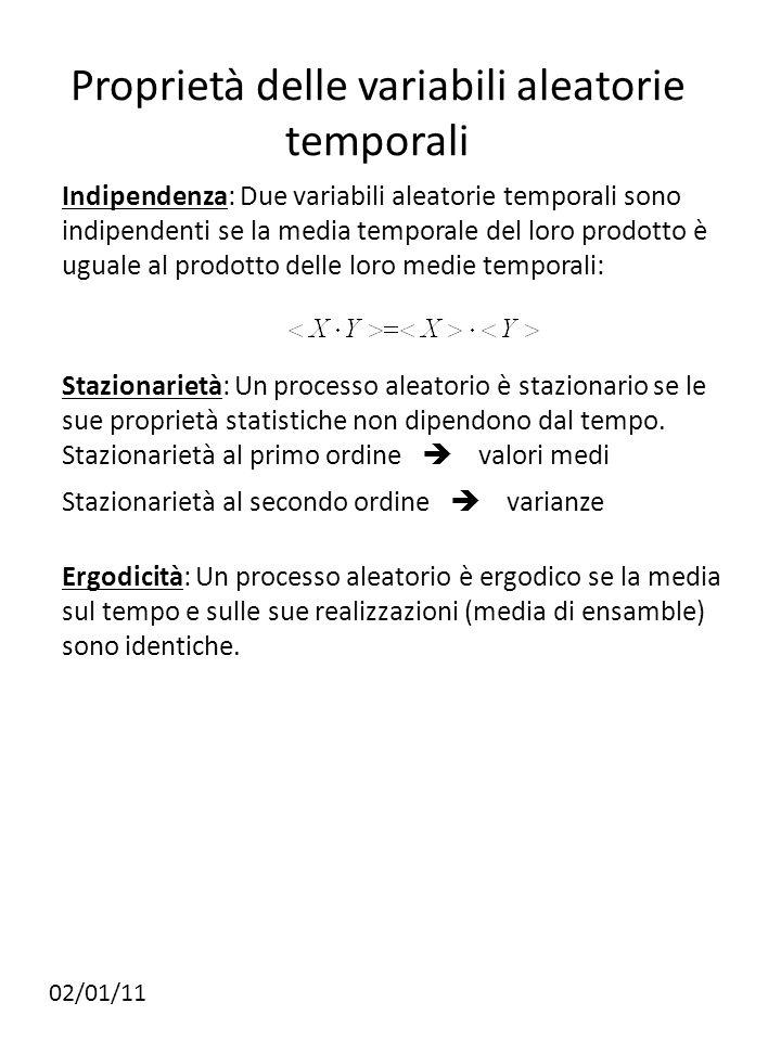 Proprietà delle variabili aleatorie temporali Indipendenza: Due variabili aleatorie temporali sono indipendenti se la media temporale del loro prodotto è uguale al prodotto delle loro medie temporali: 02/01/11 Stazionarietà: Un processo aleatorio è stazionario se le sue proprietà statistiche non dipendono dal tempo.