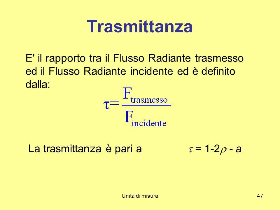 Unità di misura47 Trasmittanza E' il rapporto tra il Flusso Radiante trasmesso ed il Flusso Radiante incidente ed è definito dalla: La trasmittanza è