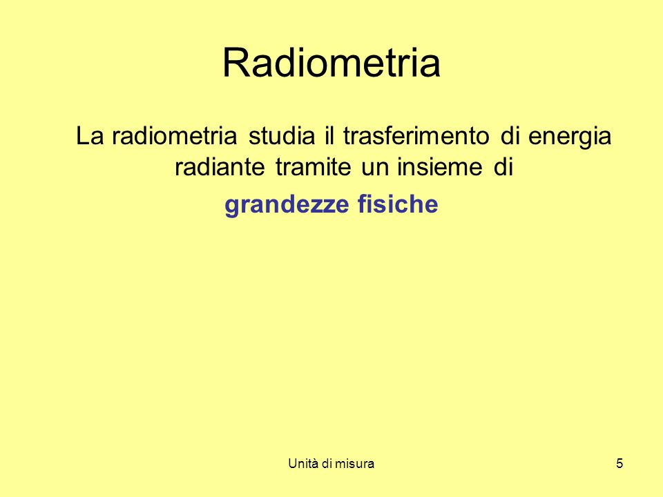 Unità di misura5 Radiometria La radiometria studia il trasferimento di energia radiante tramite un insieme di grandezze fisiche