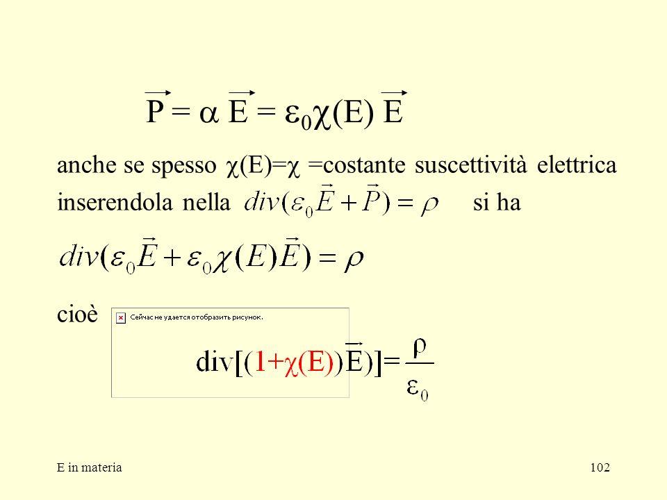 E in materia102 anche se spesso (E)= =costante suscettività elettrica inserendola nella si ha cioè P = E = 0 (E) E