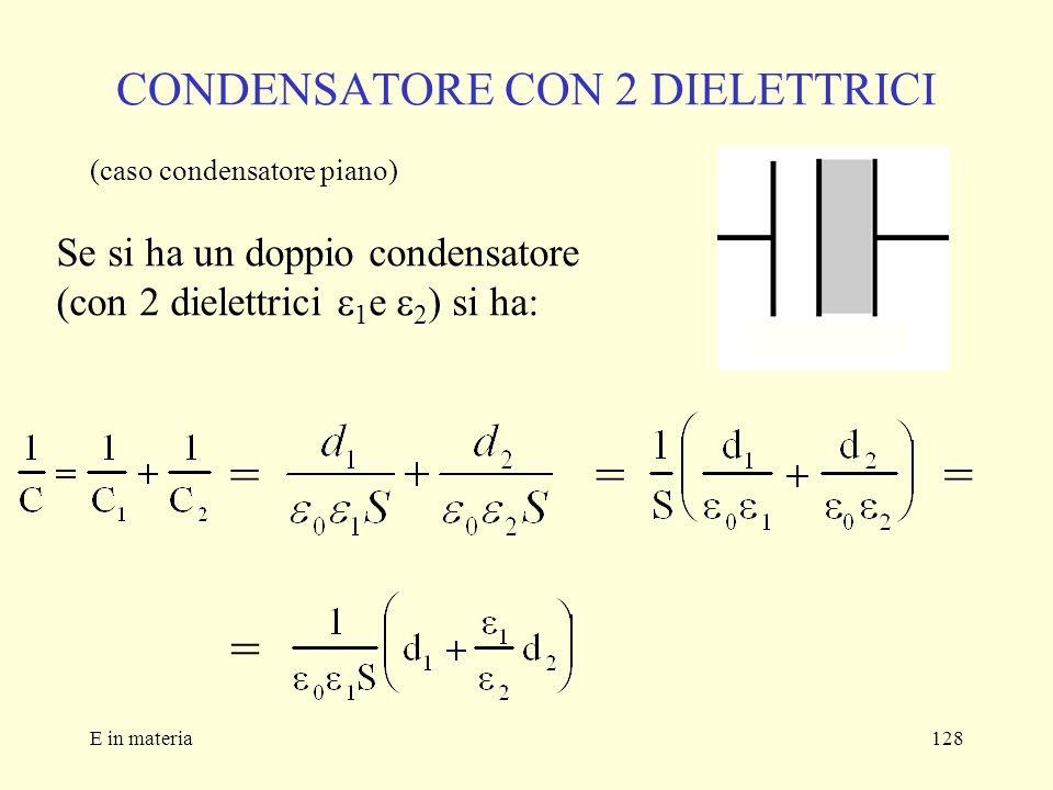 E in materia128 CONDENSATORE CON 2 DIELETTRICI (caso condensatore piano) Se si ha un doppio condensatore (con 2 dielettrici 1 e 2 ) si ha: === =