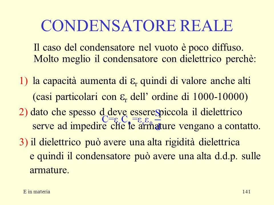 E in materia141 CONDENSATORE REALE Il caso del condensatore nel vuoto è poco diffuso. Molto meglio il condensatore con dielettrico perchè: 1)la capaci