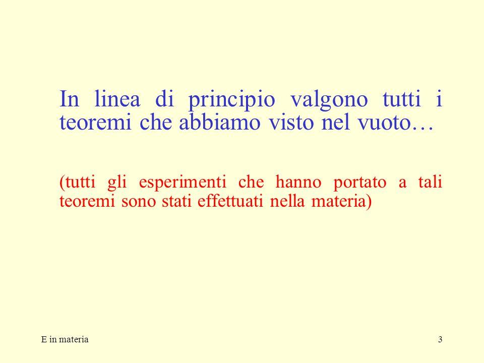 E in materia3 In linea di principio valgono tutti i teoremi che abbiamo visto nel vuoto… (tutti gli esperimenti che hanno portato a tali teoremi sono