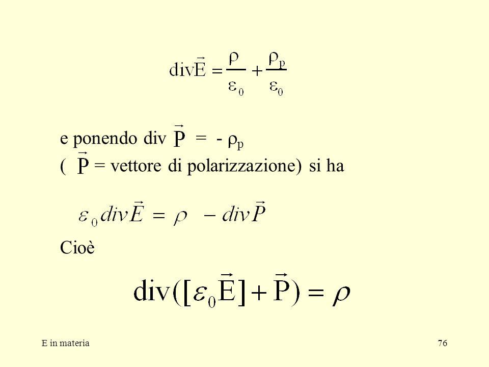 E in materia76 e ponendo div = - p ( = vettore di polarizzazione) si ha Cioè