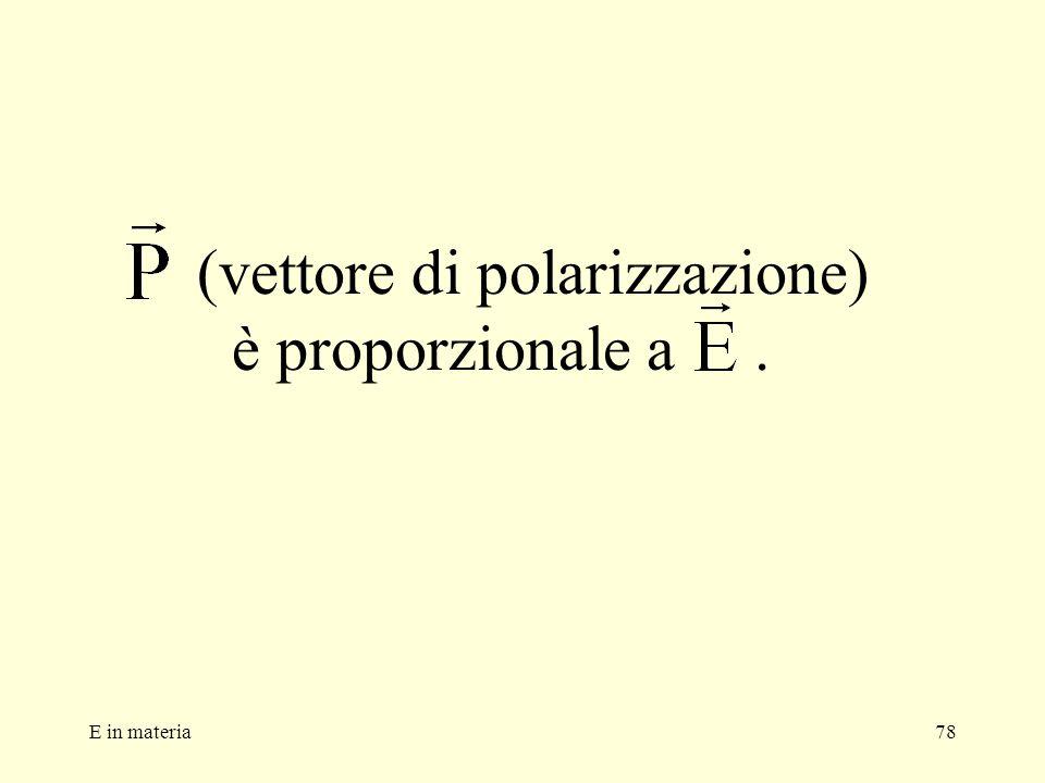 E in materia78 (vettore di polarizzazione) è proporzionale a.