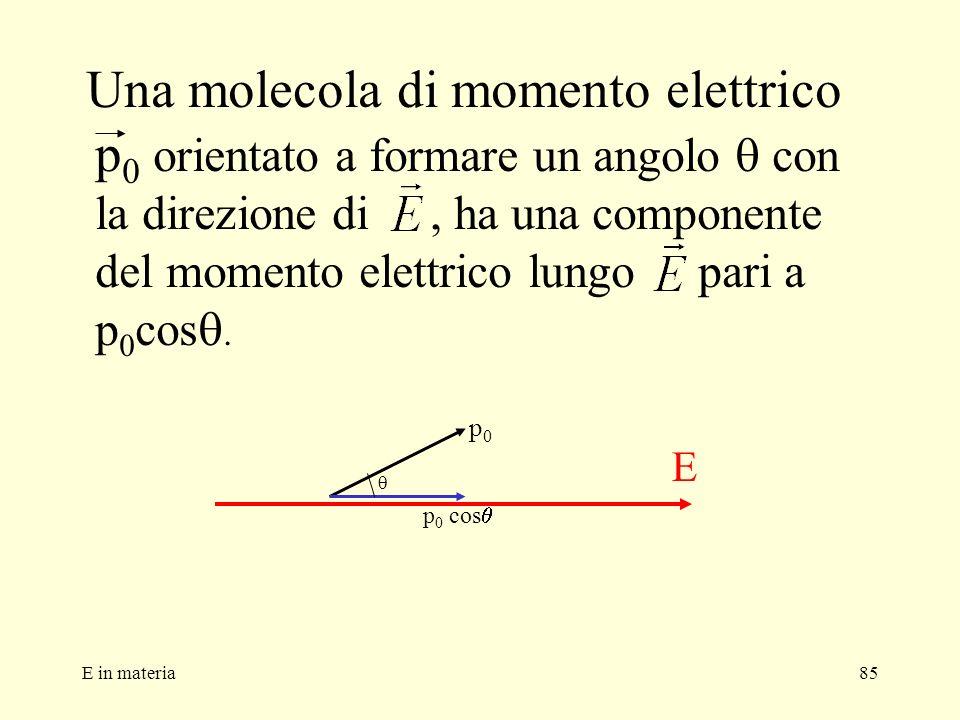 E in materia85 Una molecola di momento elettrico p 0 orientato a formare un angolo con la direzione di, ha una componente del momento elettrico lungo