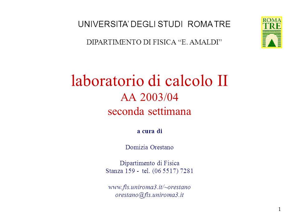 1 laboratorio di calcolo II AA 2003/04 seconda settimana a cura di Domizia Orestano Dipartimento di Fisica Stanza 159 - tel. (06 5517) 7281 www.fis.un
