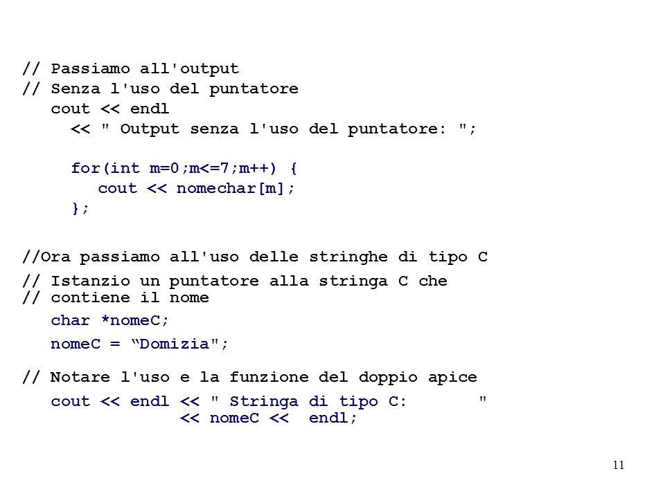 11 // Passiamo all output // Senza l uso del puntatore cout << endl << Output senza l uso del puntatore: ; for(int m=0;m<=7;m++) { cout << nomechar[m]; }; //Ora passiamo all uso delle stringhe di tipo C // Istanzio un puntatore alla stringa C che // contiene il nome char *nomeC; nomeC = Domizia ; // Notare l uso e la funzione del doppio apice cout << endl << Stringa di tipo C: << nomeC << endl;