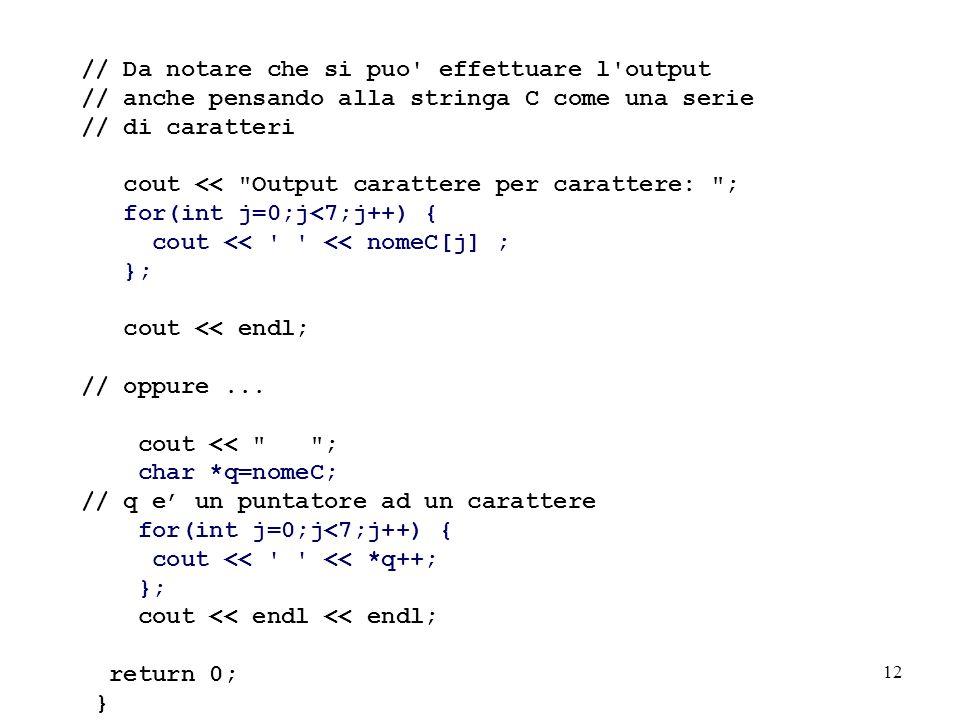 12 // Da notare che si puo effettuare l output // anche pensando alla stringa C come una serie // di caratteri cout << Output carattere per carattere: ; for(int j=0;j<7;j++) { cout << << nomeC[j] ; }; cout << endl; // oppure...