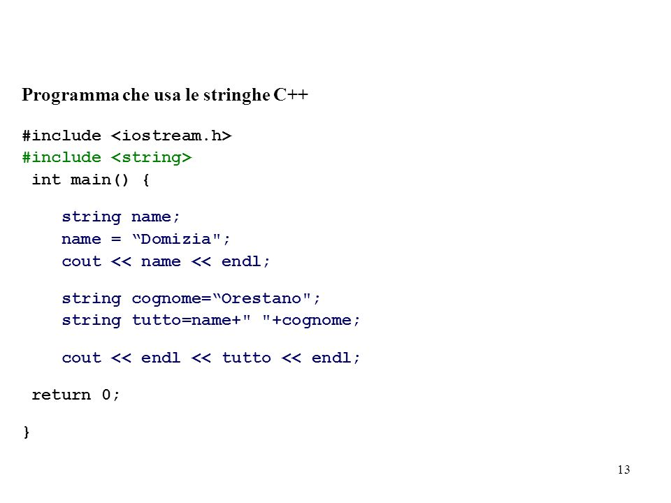 13 Programma che usa le stringhe C++ #include int main() { string name; name = Domizia ; cout << name << endl; string cognome=Orestano ; string tutto=name+ +cognome; cout << endl << tutto << endl; return 0; }