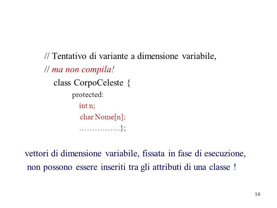 16 // Tentativo di variante a dimensione variabile, // ma non compila! class CorpoCeleste { protected: int n; char Nome[n]; …………….}; vettori di dimens