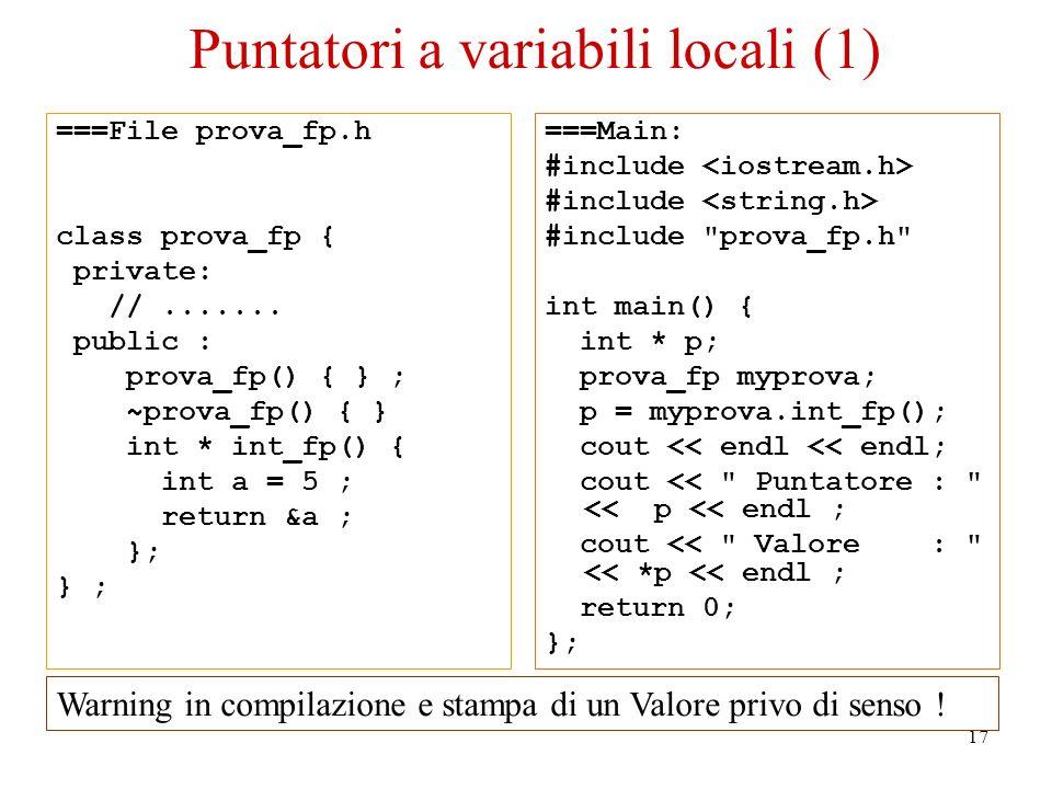 17 Puntatori a variabili locali (1) ===File prova_fp.h class prova_fp { private: //....... public : prova_fp() { } ; ~prova_fp() { } int * int_fp() {