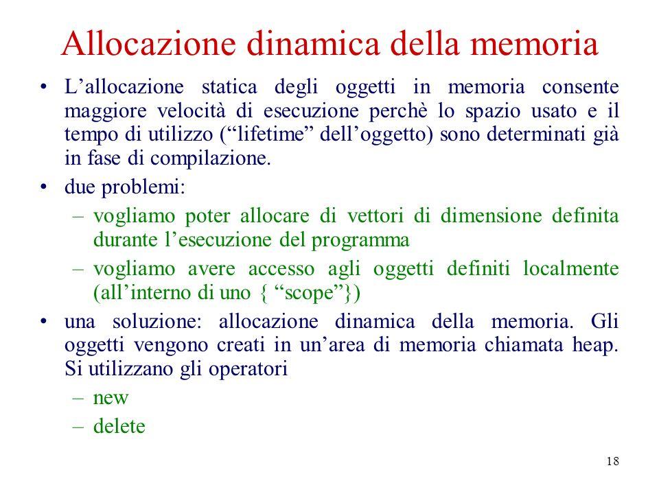 18 Allocazione dinamica della memoria Lallocazione statica degli oggetti in memoria consente maggiore velocità di esecuzione perchè lo spazio usato e