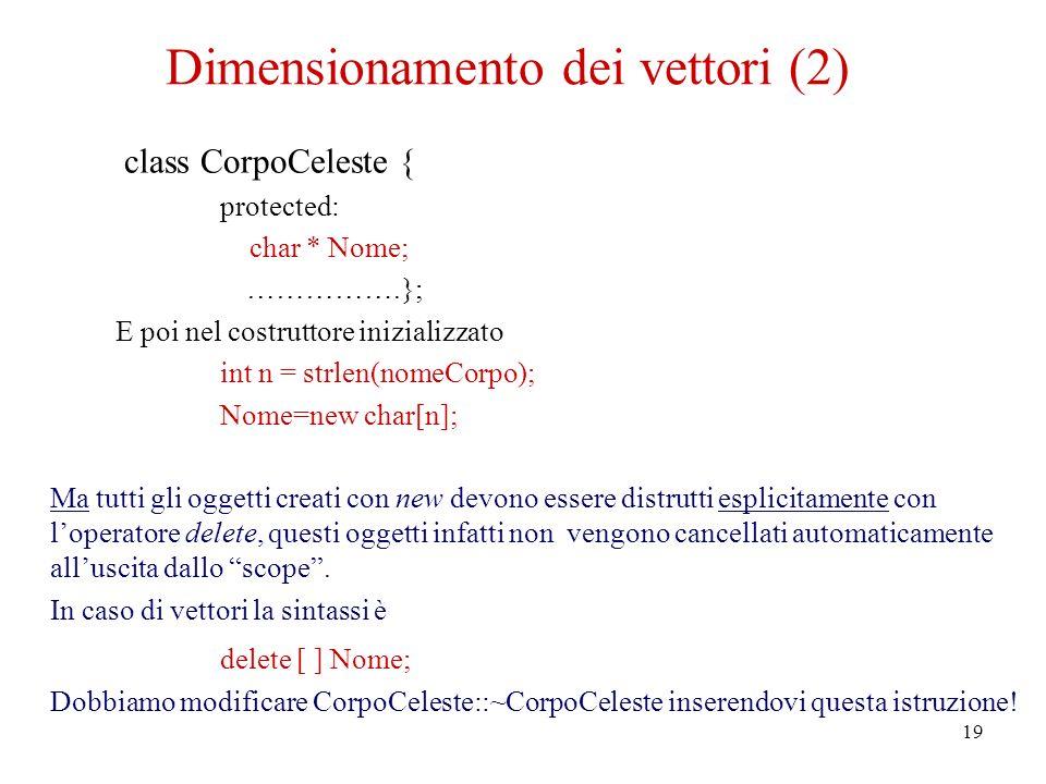 19 Dimensionamento dei vettori (2) class CorpoCeleste { protected: char * Nome; …………….}; E poi nel costruttore inizializzato int n = strlen(nomeCorpo)