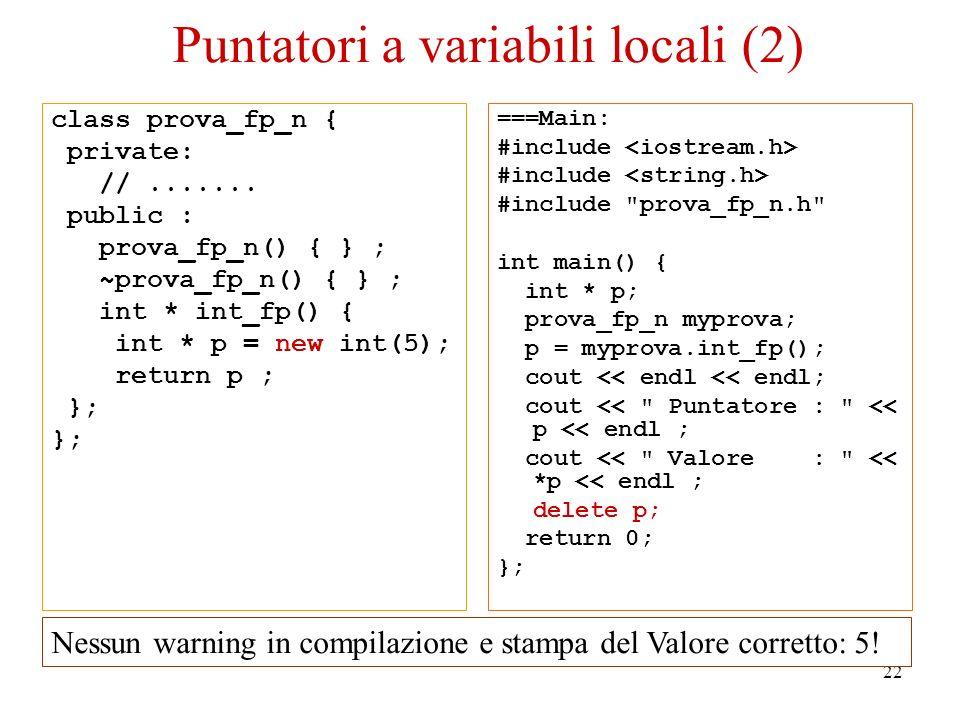 22 Puntatori a variabili locali (2) class prova_fp_n { private: //....... public : prova_fp_n() { } ; ~prova_fp_n() { } ; int * int_fp() { int * p = n