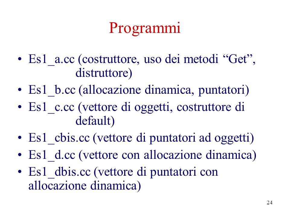 24 Programmi Es1_a.cc (costruttore, uso dei metodi Get, distruttore) Es1_b.cc (allocazione dinamica, puntatori) Es1_c.cc (vettore di oggetti, costruttore di default) Es1_cbis.cc (vettore di puntatori ad oggetti) Es1_d.cc (vettore con allocazione dinamica) Es1_dbis.cc (vettore di puntatori con allocazione dinamica)
