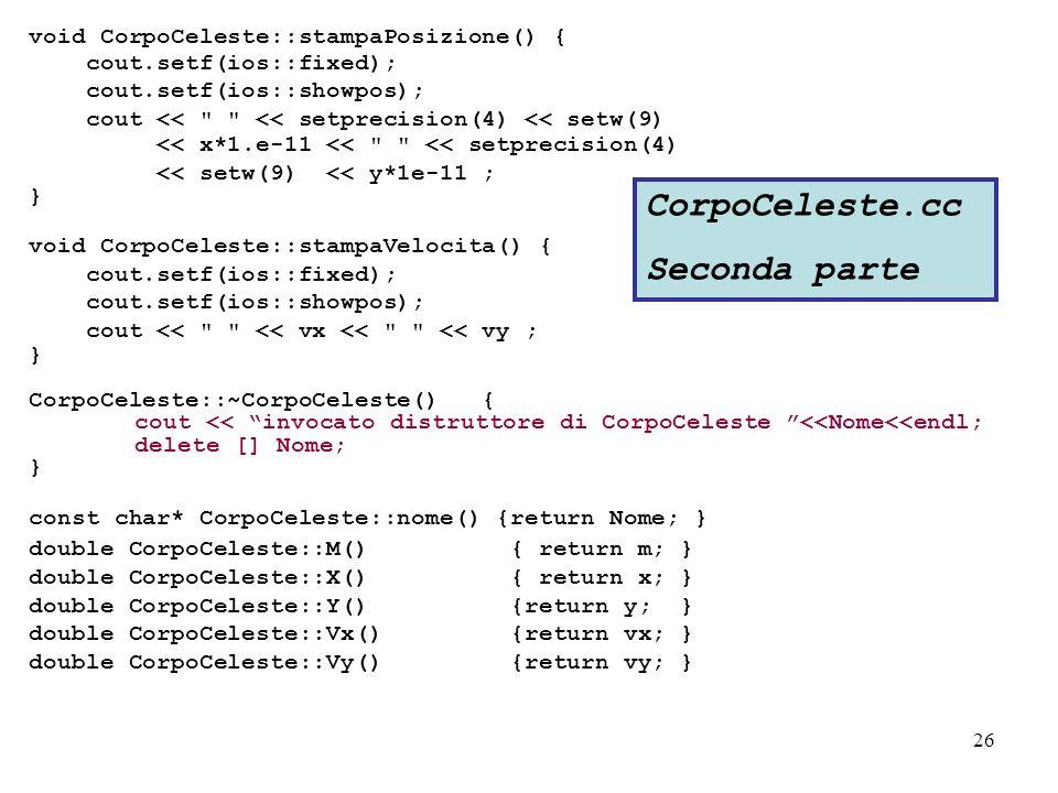 26 void CorpoCeleste::stampaPosizione() { cout.setf(ios::fixed); cout.setf(ios::showpos); cout << << setprecision(4) << setw(9) << x*1.e-11 << << setprecision(4) << setw(9) << y*1e-11 ; } void CorpoCeleste::stampaVelocita() { cout.setf(ios::fixed); cout.setf(ios::showpos); cout << << vx << << vy ; } CorpoCeleste::~CorpoCeleste() { cout << invocato distruttore di CorpoCeleste <<Nome<<endl; delete [] Nome; } const char* CorpoCeleste::nome() {return Nome; } double CorpoCeleste::M() { return m; } double CorpoCeleste::X() { return x; } double CorpoCeleste::Y() {return y; } double CorpoCeleste::Vx() {return vx; } double CorpoCeleste::Vy() {return vy; } CorpoCeleste.cc Seconda parte