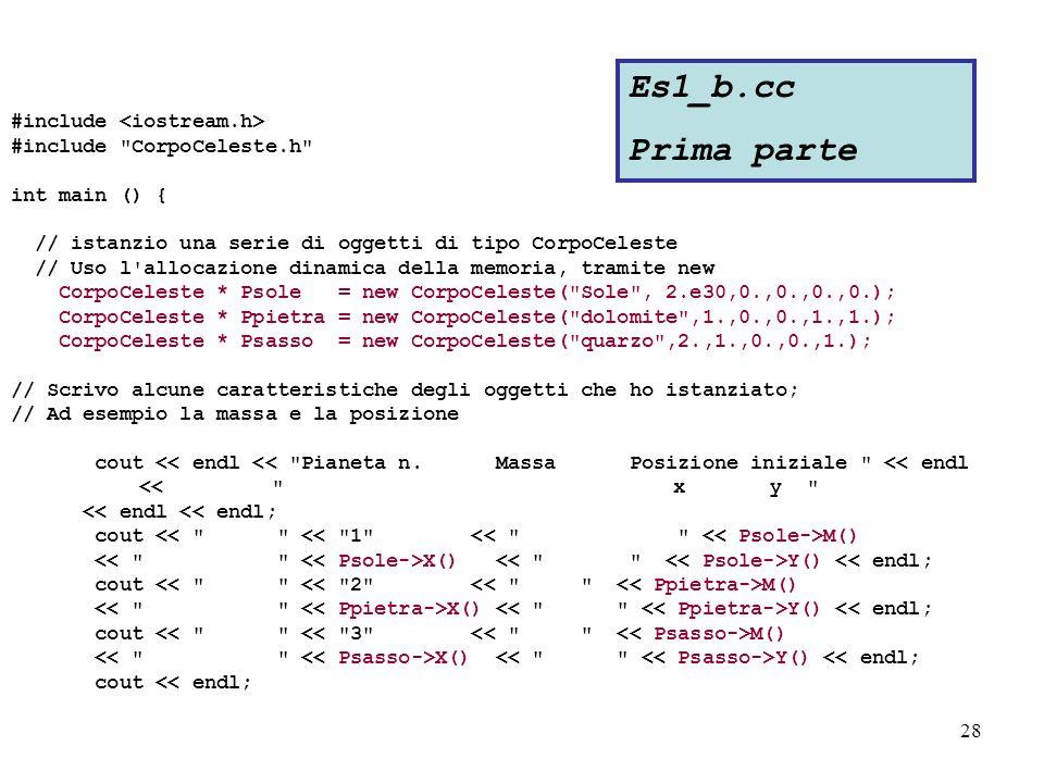 28 #include #include CorpoCeleste.h int main () { // istanzio una serie di oggetti di tipo CorpoCeleste // Uso l allocazione dinamica della memoria, tramite new CorpoCeleste * Psole = new CorpoCeleste( Sole , 2.e30,0.,0.,0.,0.); CorpoCeleste * Ppietra = new CorpoCeleste( dolomite ,1.,0.,0.,1.,1.); CorpoCeleste * Psasso = new CorpoCeleste( quarzo ,2.,1.,0.,0.,1.); // Scrivo alcune caratteristiche degli oggetti che ho istanziato; // Ad esempio la massa e la posizione cout << endl << Pianeta n.