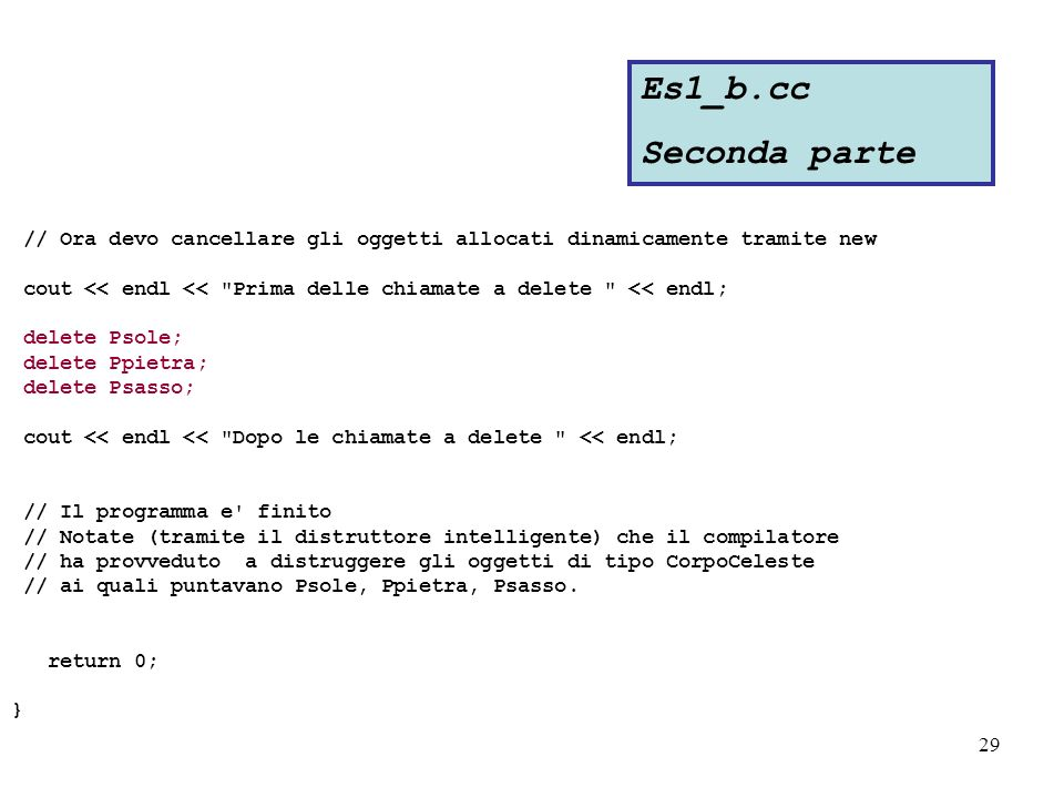 29 // Ora devo cancellare gli oggetti allocati dinamicamente tramite new cout << endl << Prima delle chiamate a delete << endl; delete Psole; delete Ppietra; delete Psasso; cout << endl << Dopo le chiamate a delete << endl; // Il programma e finito // Notate (tramite il distruttore intelligente) che il compilatore // ha provveduto a distruggere gli oggetti di tipo CorpoCeleste // ai quali puntavano Psole, Ppietra, Psasso.