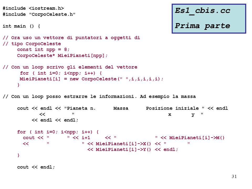 31 #include #include CorpoCeleste.h int main () { // Ora uso un vettore di puntatori a oggetti di // tipo CorpoCeleste const int npp = 8; CorpoCeleste* MieiPianeti[npp]; // Con un loop scrivo gli elementi del vettore for ( int i=0; i<npp; i++) { MieiPianeti[i] = new CorpoCeleste( ,i,i,i,i,i); } // Con un loop posso estrarre le informazioni.