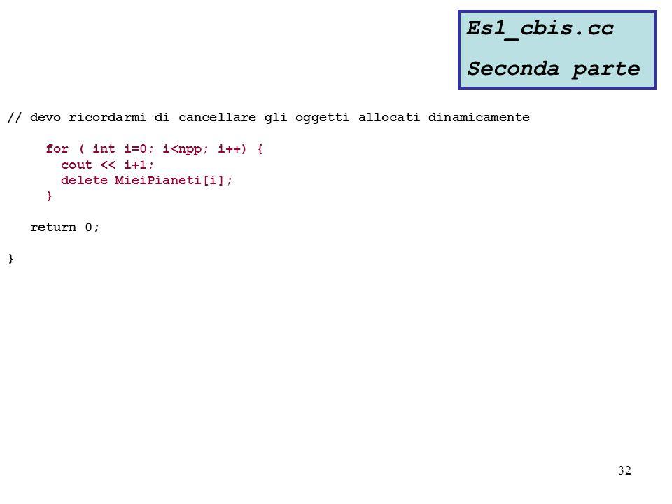 32 // devo ricordarmi di cancellare gli oggetti allocati dinamicamente for ( int i=0; i<npp; i++) { cout << i+1; delete MieiPianeti[i]; } return 0; } Es1_cbis.cc Seconda parte