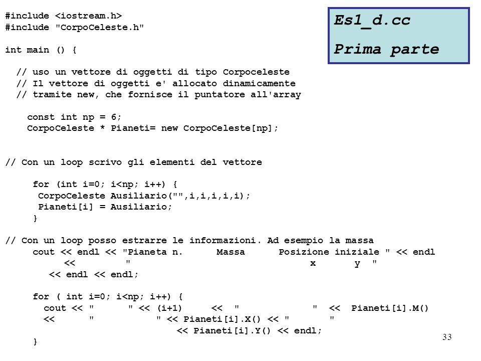 33 #include #include CorpoCeleste.h int main () { // uso un vettore di oggetti di tipo Corpoceleste // Il vettore di oggetti e allocato dinamicamente // tramite new, che fornisce il puntatore all array const int np = 6; CorpoCeleste * Pianeti= new CorpoCeleste[np]; // Con un loop scrivo gli elementi del vettore for (int i=0; i<np; i++) { CorpoCeleste Ausiliario( ,i,i,i,i,i); Pianeti[i] = Ausiliario; } // Con un loop posso estrarre le informazioni.