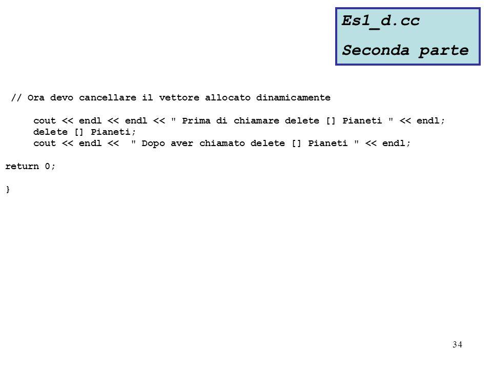 34 // Ora devo cancellare il vettore allocato dinamicamente cout << endl << endl << Prima di chiamare delete [] Pianeti << endl; delete [] Pianeti; cout << endl << Dopo aver chiamato delete [] Pianeti << endl; return 0; } Es1_d.cc Seconda parte