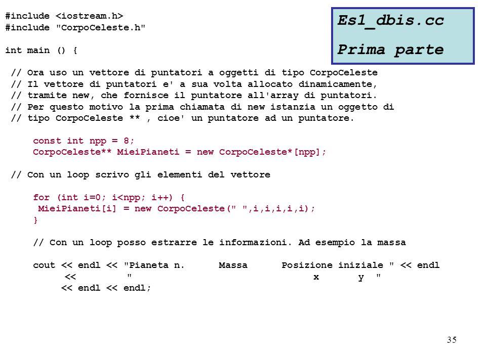 35 #include #include CorpoCeleste.h int main () { // Ora uso un vettore di puntatori a oggetti di tipo CorpoCeleste // Il vettore di puntatori e a sua volta allocato dinamicamente, // tramite new, che fornisce il puntatore all array di puntatori.