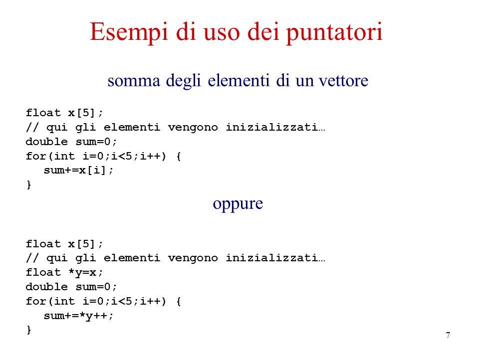 7 Esempi di uso dei puntatori somma degli elementi di un vettore float x[5]; // qui gli elementi vengono inizializzati… double sum=0; for(int i=0;i<5;i++) { sum+=x[i]; } oppure float x[5]; // qui gli elementi vengono inizializzati… float *y=x; double sum=0; for(int i=0;i<5;i++) { sum+=*y++; }