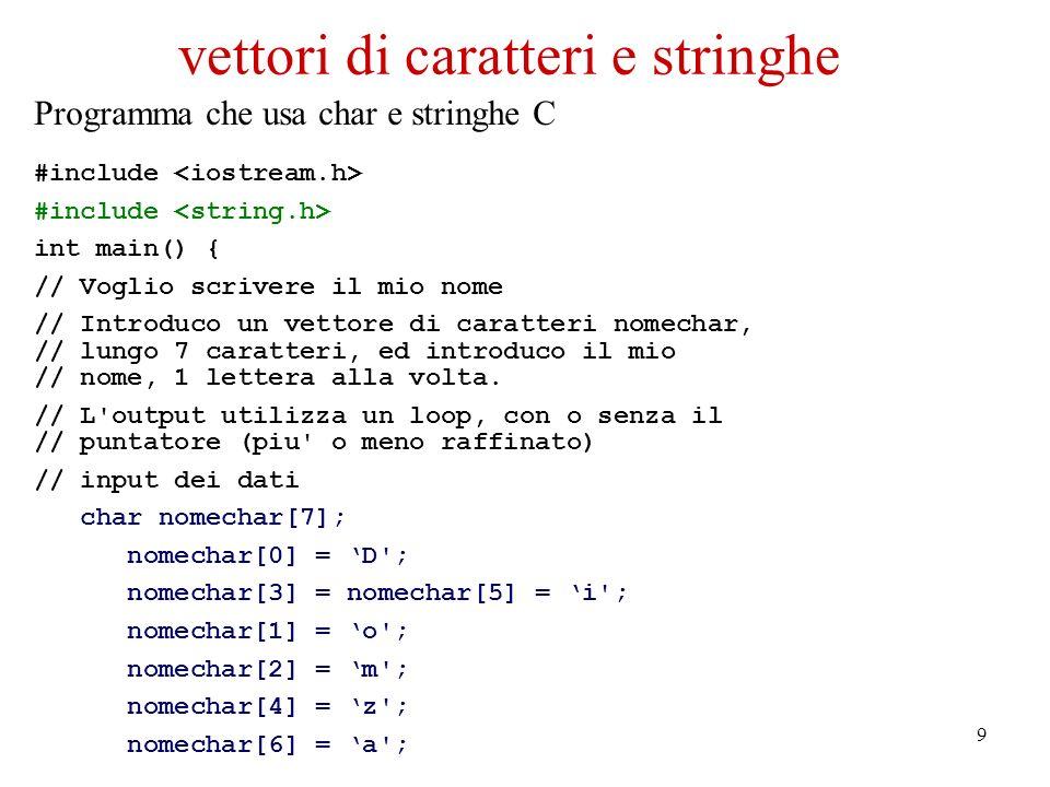 9 vettori di caratteri e stringhe Programma che usa char e stringhe C #include int main() { // Voglio scrivere il mio nome // Introduco un vettore di caratteri nomechar, // lungo 7 caratteri, ed introduco il mio // nome, 1 lettera alla volta.