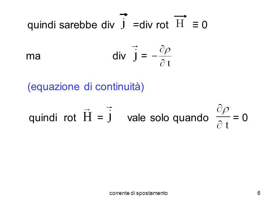 corrente di spostamento6 quindi sarebbe div =div rot 0 ma div = (equazione di continuità) quindi rot = vale solo quando = 0