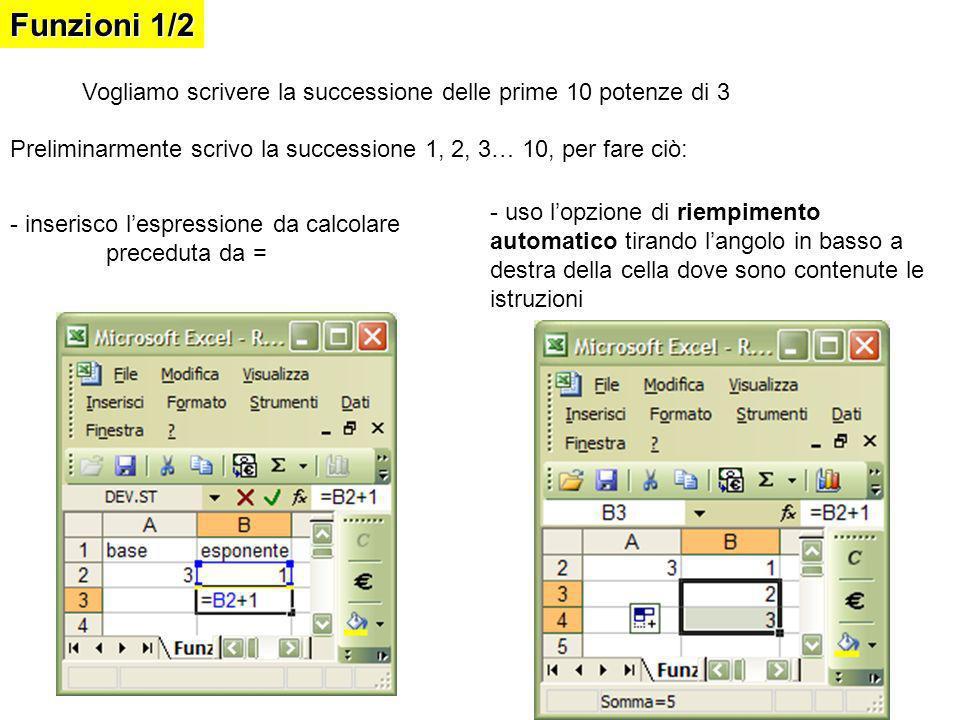 Funzioni 1/2 Vogliamo scrivere la successione delle prime 10 potenze di 3 Preliminarmente scrivo la successione 1, 2, 3… 10, per fare ciò: - inserisco lespressione da calcolare preceduta da = - uso lopzione di riempimento automatico tirando langolo in basso a destra della cella dove sono contenute le istruzioni