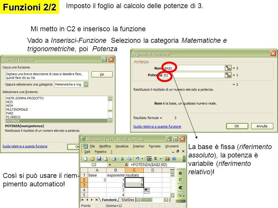 Funzioni 2/2 Mi metto in C2 e inserisco la funzione Vado a Inserisci-Funzione Seleziono la categoria Matematiche e trigonometriche, poi Potenza La base è fissa (riferimento assoluto), la potenza è variabile (riferimento relativo).