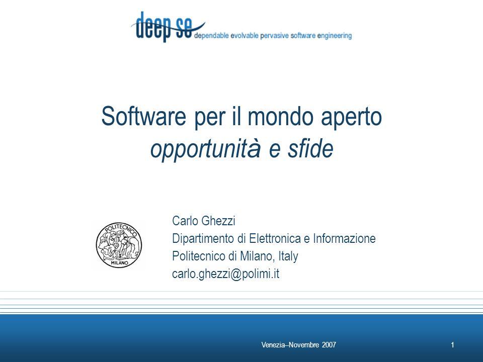 Venezia--Novembre 20071 Software per il mondo aperto opportunit à e sfide Carlo Ghezzi Dipartimento di Elettronica e Informazione Politecnico di Milano, Italy carlo.ghezzi@polimi.it