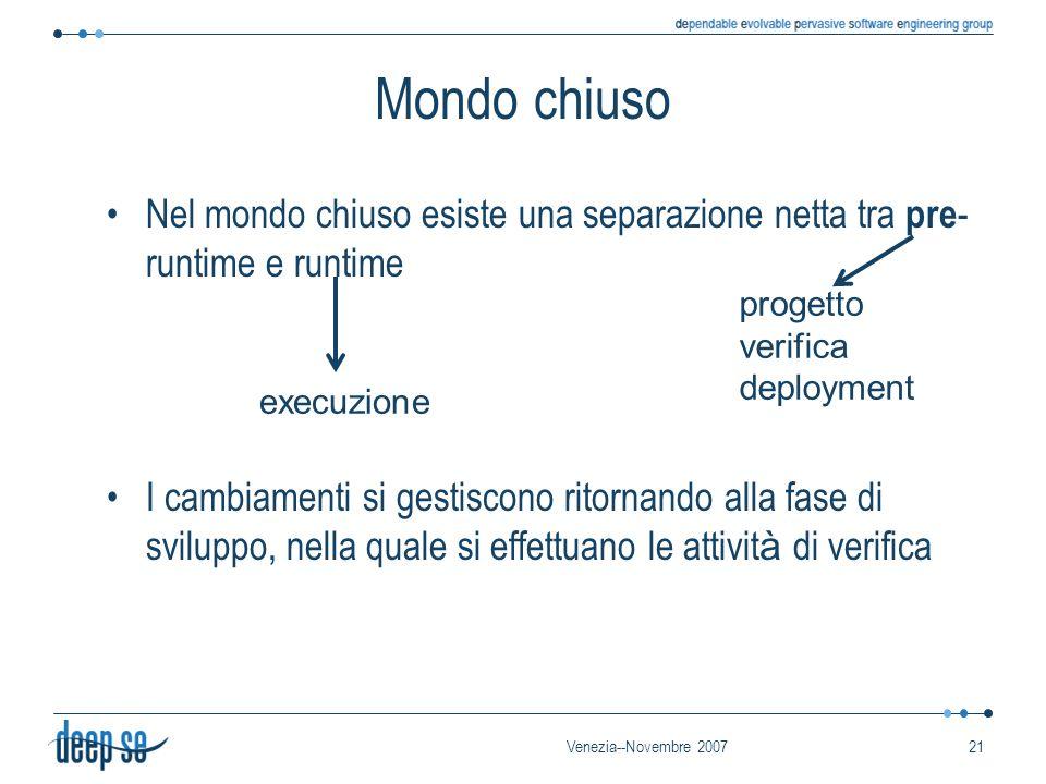 Venezia--Novembre 200721 Mondo chiuso Nel mondo chiuso esiste una separazione netta tra pre - runtime e runtime I cambiamenti si gestiscono ritornando alla fase di sviluppo, nella quale si effettuano le attivit à di verifica progetto verifica deployment execuzione